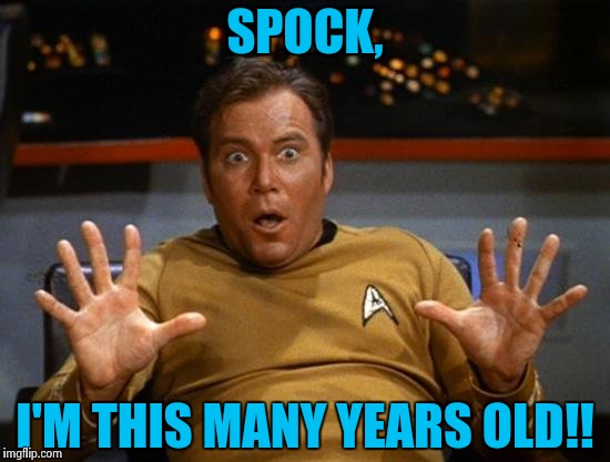 How old am I, Spock? | SPOCK, I'M THIS MANY YEARS OLD!! | image tagged in kirk,star trek,captain kirk | made w/ Imgflip meme maker