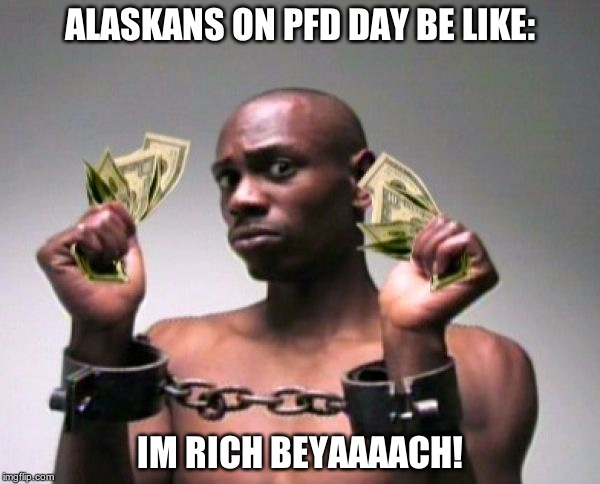 dave | ALASKANS ON PFD DAY BE LIKE: IM RICH BEYAAAACH! | image tagged in dave chapelle | made w/ Imgflip meme maker