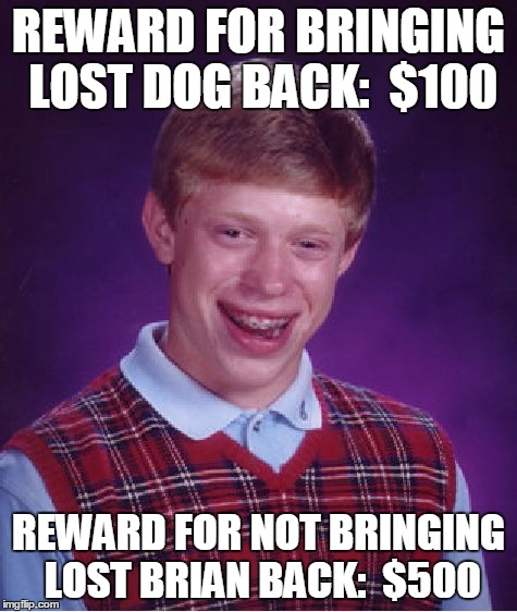 Bad Luck Brian Meme | REWARD FOR BRINGING LOST DOG BACK:  $100 REWARD FOR NOT BRINGING LOST BRIAN BACK:  $500 | image tagged in memes,bad luck brian | made w/ Imgflip meme maker