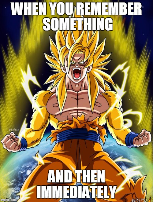 Goku | WHEN YOU REMEMBER SOMETHING AND THEN IMMEDIATELY | image tagged in goku | made w/ Imgflip meme maker