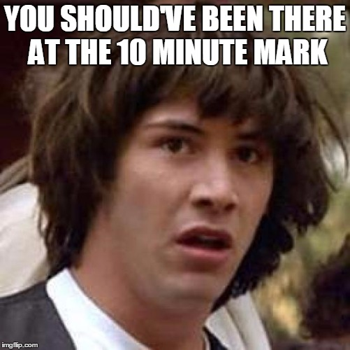 Conspiracy Keanu Meme | YOU SHOULD'VE BEEN THERE AT THE 10 MINUTE MARK | image tagged in memes,conspiracy keanu | made w/ Imgflip meme maker