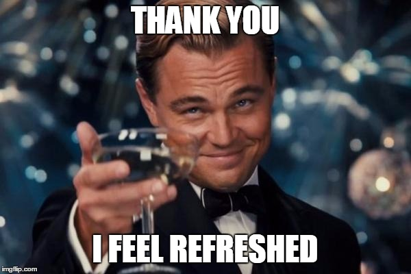 Leonardo Dicaprio Cheers Meme | THANK YOU I FEEL REFRESHED | image tagged in memes,leonardo dicaprio cheers | made w/ Imgflip meme maker