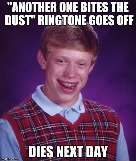 "Bad Luck Brian Meme | ""ANOTHER ONE BITES THE DUST"" RINGTONE GOES OFF DIES NEXT DAY 