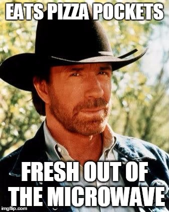 Chuck Norris | EATS PIZZA POCKETS FRESH OUT OF THE MICROWAVE | image tagged in chuck norris,pizza,pocket,microwave kid,hot,funny | made w/ Imgflip meme maker
