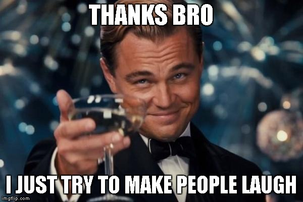 Leonardo Dicaprio Cheers Meme | THANKS BRO I JUST TRY TO MAKE PEOPLE LAUGH | image tagged in memes,leonardo dicaprio cheers | made w/ Imgflip meme maker