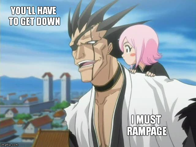 The ever quotable, Zaraki Kenpatchi. | YOU'LL HAVE TO GET DOWN I MUST RAMPAGE | image tagged in memes,bleach,yachiru,rampage,zaraki kenpachi,shaitans muse | made w/ Imgflip meme maker