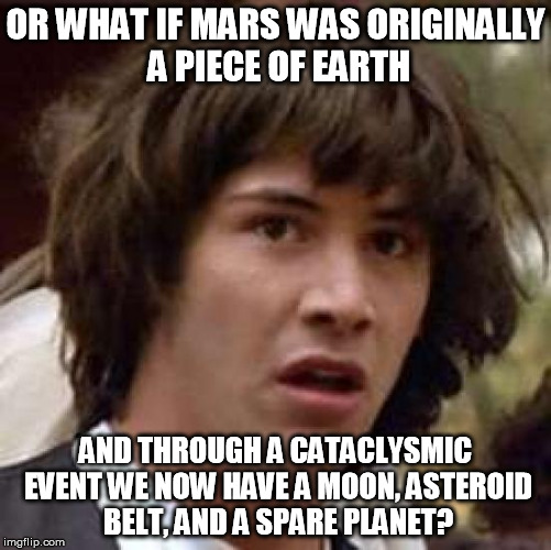 Conspiracy Keanu Meme | OR WHAT IF MARS WAS ORIGINALLY A PIECE OF EARTH AND THROUGH A CATACLYSMIC EVENT WE NOW HAVE A MOON, ASTEROID BELT, AND A SPARE PLANET? | image tagged in memes,conspiracy keanu | made w/ Imgflip meme maker