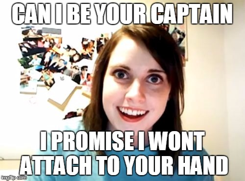 Overly Attached Girlfriend Meme | CAN I BE YOUR CAPTAIN I PROMISE I WONT ATTACH TO YOUR HAND | image tagged in memes,overly attached girlfriend | made w/ Imgflip meme maker