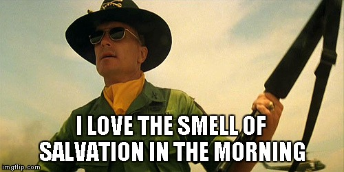 Apocalypse Now | I LOVE THE SMELL OF SALVATION IN THE MORNING | image tagged in apocalypse now | made w/ Imgflip meme maker