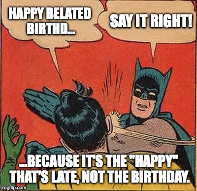 "A Belated Happy Birthday! | HAPPY BELATED BIRTHD... SAY IT RIGHT! ...BECAUSE IT'S THE ""HAPPY"" THAT'S LATE, NOT THE BIRTHDAY. 