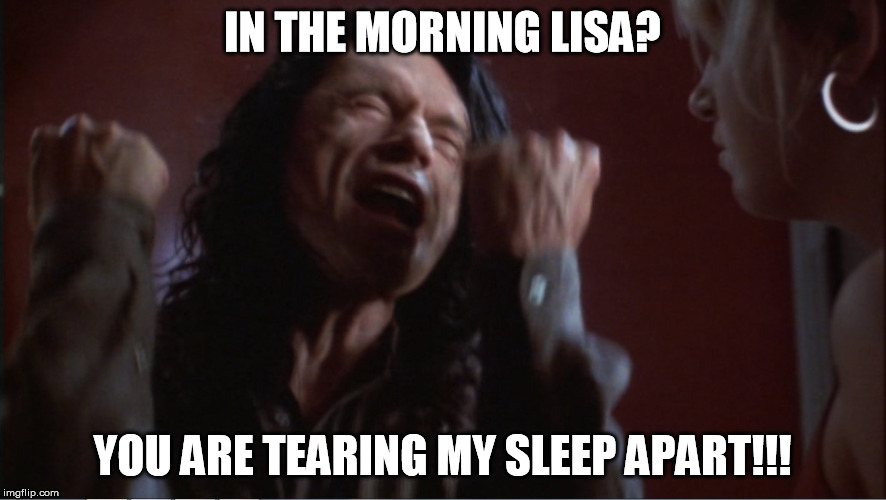 You are tearing me apart! | IN THE MORNING LISA? YOU ARE TEARING MY SLEEP APART!!! | image tagged in you are tearing me apart | made w/ Imgflip meme maker