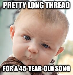 Skeptical Baby Meme | PRETTY LONG THREAD FOR A 45-YEAR-OLD SONG | image tagged in memes,skeptical baby | made w/ Imgflip meme maker