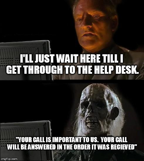 "Ill Just Wait Here Meme | I'LL JUST WAIT HERE TILL I GET THROUGH TO THE HELP DESK. ""YOUR CALL IS IMPORTANT TO US.  YOUR CALL WILL BE ANSWERED IN THE ORDER IT WAS RECI 
