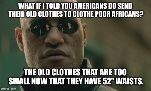 "Matrix Morpheus Meme | WHAT IF I TOLD YOU AMERICANS DO SEND THEIR OLD CLOTHES TO CLOTHE POOR AFRICANS? THE OLD CLOTHES THAT ARE TOO SMALL NOW THAT THEY HAVE 52"" WA 