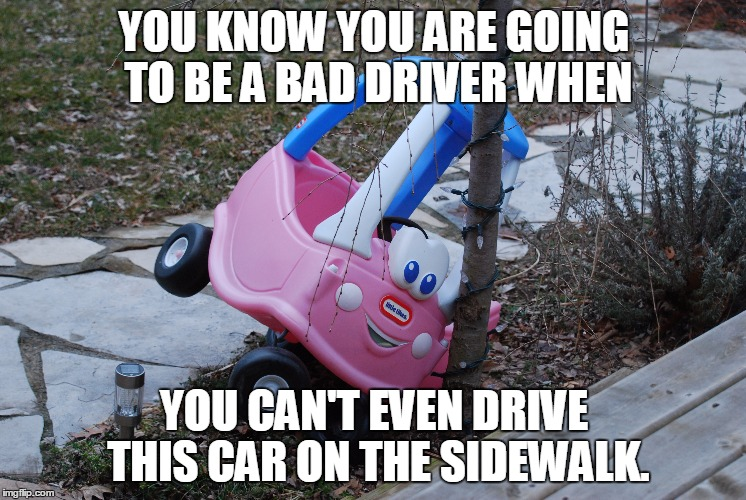 Signs of a Bad Driver | YOU KNOW YOU ARE GOING TO BE A BAD DRIVER WHEN YOU CAN'T EVEN DRIVE THIS CAR ON THE SIDEWALK. | image tagged in driving | made w/ Imgflip meme maker