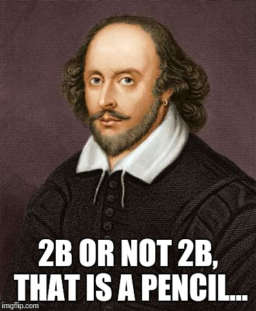 Shakespeare pencil | 2B OR NOT 2B, THAT IS A PENCIL... | image tagged in shakespeare,pencil | made w/ Imgflip meme maker