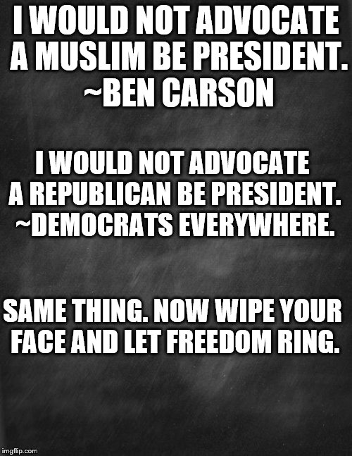 black blank | I WOULD NOT ADVOCATE A MUSLIM BE PRESIDENT. ~BEN CARSON I WOULD NOT ADVOCATE A REPUBLICAN BE PRESIDENT. ~DEMOCRATS EVERYWHERE. SAME THING. N | image tagged in black blank | made w/ Imgflip meme maker
