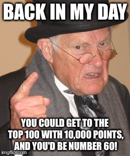 Back In My Day Meme | BACK IN MY DAY YOU COULD GET TO THE TOP 100 WITH 10,000 POINTS, AND YOU'D BE NUMBER 60! | image tagged in memes,back in my day | made w/ Imgflip meme maker