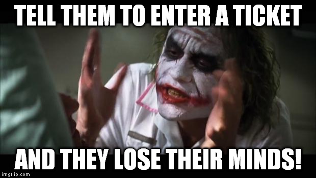 And everybody loses their minds Meme | TELL THEM TO ENTER A TICKET AND THEY LOSE THEIR MINDS! | image tagged in memes,and everybody loses their minds | made w/ Imgflip meme maker