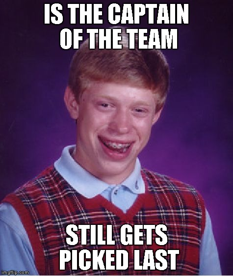 Submissionnnnnnnnnnnnnnnnnnnnnn | IS THE CAPTAIN OF THE TEAM STILL GETS PICKED LAST | image tagged in memes,bad luck brian | made w/ Imgflip meme maker