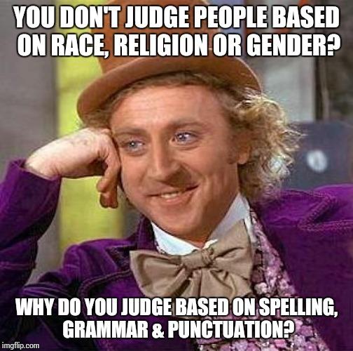 Creepy Condescending Wonka Meme | YOU DON'T JUDGE PEOPLE BASED ON RACE, RELIGION OR GENDER? WHY DO YOU JUDGE BASED ON SPELLING, GRAMMAR & PUNCTUATION? | image tagged in memes,creepy condescending wonka | made w/ Imgflip meme maker