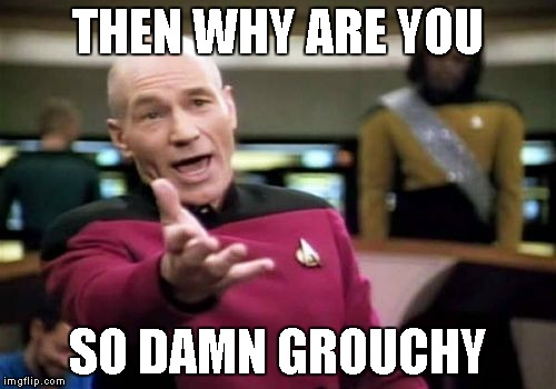 Picard Wtf Meme | THEN WHY ARE YOU SO DAMN GROUCHY | image tagged in memes,picard wtf | made w/ Imgflip meme maker