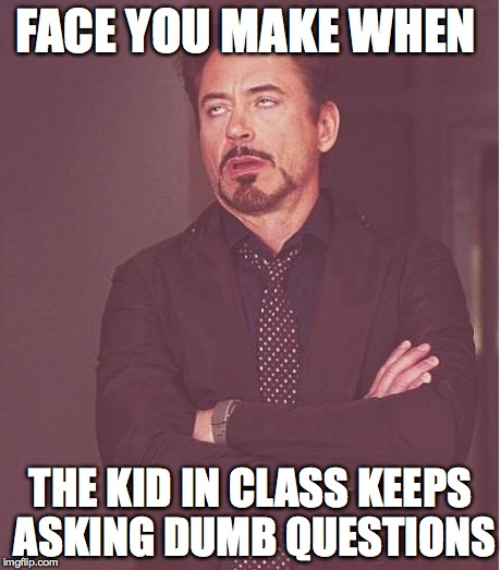Face You Make Robert Downey Jr Meme | FACE YOU MAKE WHEN THE KID IN CLASS KEEPS ASKING DUMB QUESTIONS | image tagged in memes,face you make robert downey jr | made w/ Imgflip meme maker