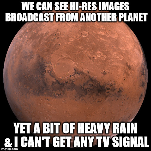 Mars | WE CAN SEE HI-RES IMAGES BROADCAST FROM ANOTHER PLANET YET A BIT OF HEAVY RAIN & I CAN'T GET ANY TV SIGNAL | image tagged in mars | made w/ Imgflip meme maker