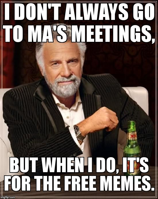 The Most Interesting Man In The World Meme | I DON'T ALWAYS GO TO MA'S MEETINGS,  BUT WHEN I DO, IT'S FOR THE FREE MEMES. | image tagged in memes,the most interesting man in the world | made w/ Imgflip meme maker