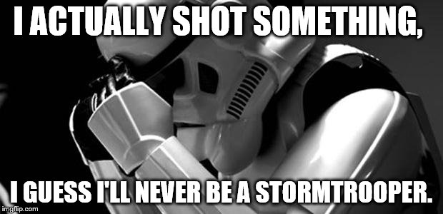 Star wars | I ACTUALLY SHOT SOMETHING, I GUESS I'LL NEVER BE A STORMTROOPER. | image tagged in star wars | made w/ Imgflip meme maker
