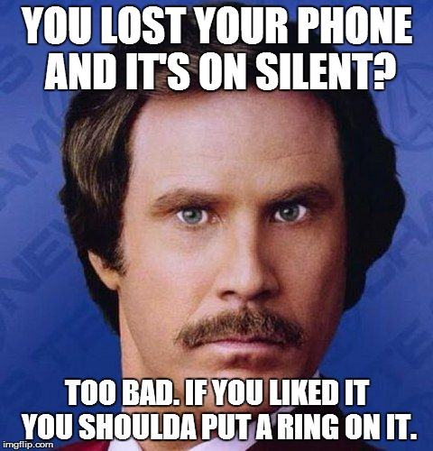 Will Ferrell  | YOU LOST YOUR PHONE AND IT'S ON SILENT? TOO BAD. IF YOU LIKED IT YOU SHOULDA PUT A RING ON IT. | image tagged in will ferrell | made w/ Imgflip meme maker