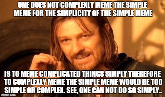 One Does Not Simply Meme | ONE DOES NOT COMPLEXLY MEME THE SIMPLE MEME FOR THE SIMPLICITY OF THE SIMPLE MEME IS TO MEME COMPLICATED THINGS SIMPLY THEREFORE TO COMPLEXL | image tagged in memes,one does not simply | made w/ Imgflip meme maker
