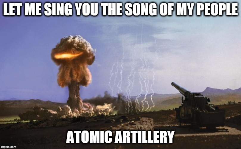 atomic artillery | LET ME SING YOU THE SONG OF MY PEOPLE ATOMIC ARTILLERY | image tagged in atomic artillery,singing,kaboom,military,nuclear explosion,artillery | made w/ Imgflip meme maker