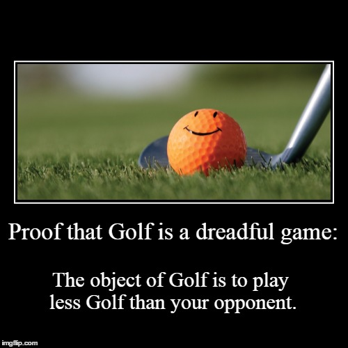 Anyone want to ruin a nice walk? | Proof that Golf is a dreadful game: | The object of Golf is to play less Golf than your opponent. | image tagged in funny,demotivationals,golf | made w/ Imgflip demotivational maker