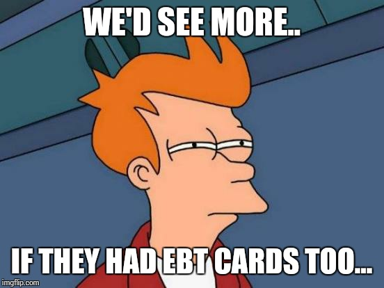 Futurama Fry Meme | WE'D SEE MORE.. IF THEY HAD EBT CARDS TOO... | image tagged in memes,futurama fry | made w/ Imgflip meme maker