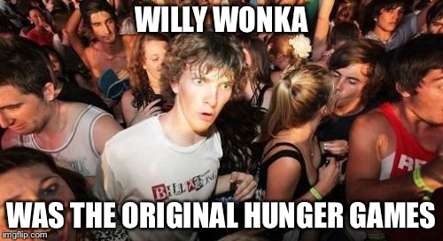 Sudden Clarity Clarence Meme | WILLY WONKA WAS THE ORIGINAL HUNGER GAMES | image tagged in memes,sudden clarity clarence | made w/ Imgflip meme maker