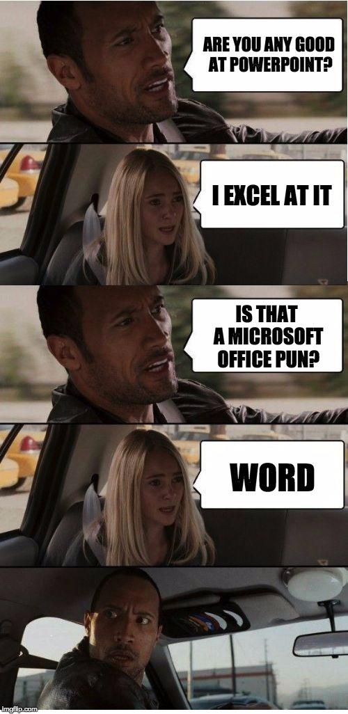 The Rock Conversation | ARE YOU ANY GOOD AT POWERPOINT? I EXCEL AT IT IS THAT A MICROSOFT OFFICE PUN? WORD | image tagged in the rock conversation | made w/ Imgflip meme maker