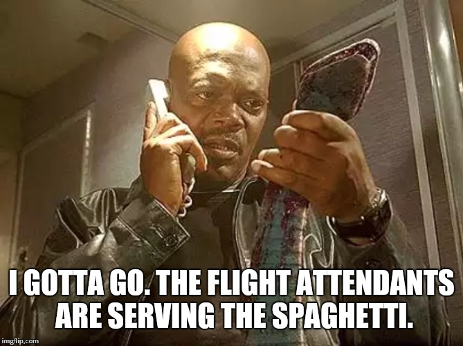 I GOTTA GO. THE FLIGHT ATTENDANTS ARE SERVING THE SPAGHETTI. | made w/ Imgflip meme maker