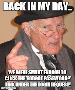 Back in the Helpdesk days | BACK IN MY DAY.. WE WERE SMART ENOUGH TO CLICK THE 'FORGOT PASSWORD?' LINK UNDER THE LOGIN REQUEST! | image tagged in memes,back in my day,helpdesk meme,back in the helpdesk days meme,obvious is obvious meme,dump people will hate this meme | made w/ Imgflip meme maker