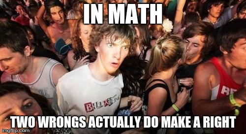 Sudden Clarity Clarence | IN MATH TWO WRONGS ACTUALLY DO MAKE A RIGHT | image tagged in memes,sudden clarity clarence | made w/ Imgflip meme maker