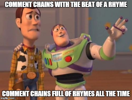 X, X Everywhere Meme | COMMENT CHAINS WITH THE BEAT OF A RHYME COMMENT CHAINS FULL OF RHYMES ALL THE TIME | image tagged in memes,x, x everywhere,x x everywhere | made w/ Imgflip meme maker