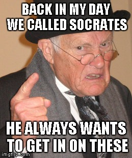 Back In My Day Meme | BACK IN MY DAY WE CALLED SOCRATES HE ALWAYS WANTS TO GET IN ON THESE | image tagged in memes,back in my day | made w/ Imgflip meme maker