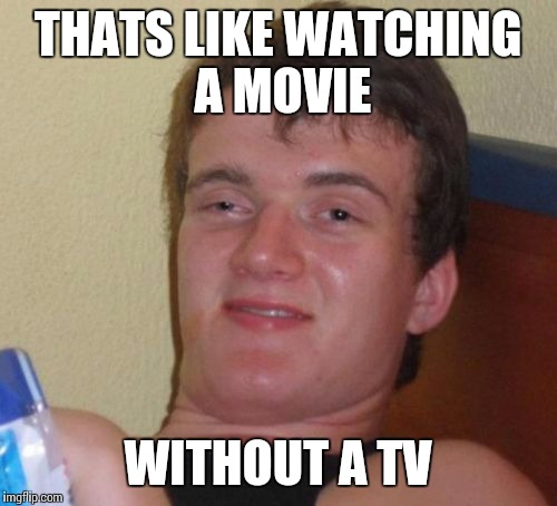 10 Guy Meme | THATS LIKE WATCHING A MOVIE WITHOUT A TV | image tagged in memes,10 guy | made w/ Imgflip meme maker