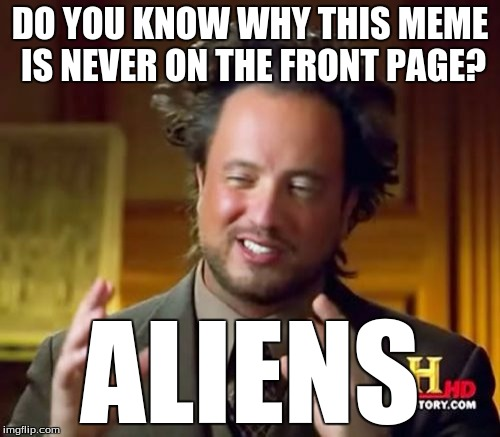 Ancient Aliens Meme | DO YOU KNOW WHY THIS MEME IS NEVER ON THE FRONT PAGE? ALIENS | image tagged in memes,ancient aliens | made w/ Imgflip meme maker
