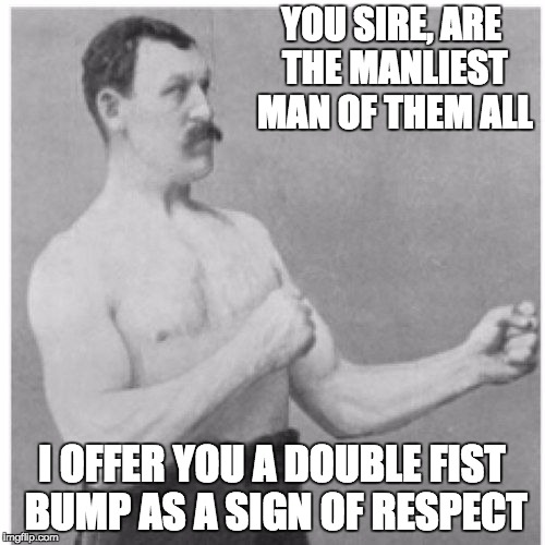 YOU SIRE, ARE THE MANLIEST MAN OF THEM ALL I OFFER YOU A DOUBLE FIST BUMP AS A SIGN OF RESPECT | image tagged in manly man | made w/ Imgflip meme maker