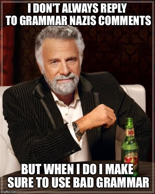 When grammar nazis attack | I DON'T ALWAYS REPLY TO GRAMMAR NAZIS COMMENTS BUT WHEN I DO I MAKE SURE TO USE BAD GRAMMAR | image tagged in memes,the most interesting man in the world,grammar nazi | made w/ Imgflip meme maker