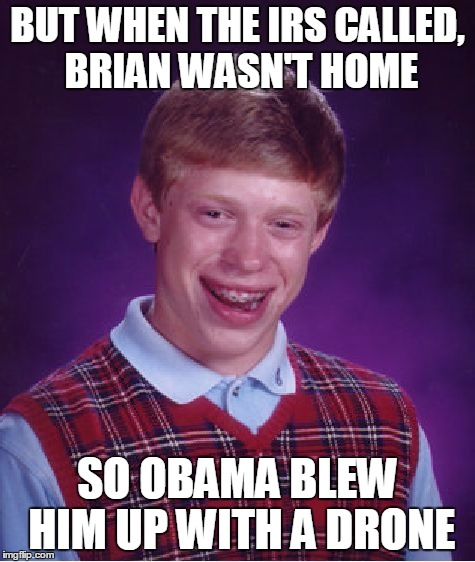 Bad Luck Brian Meme | BUT WHEN THE IRS CALLED, BRIAN WASN'T HOME SO OBAMA BLEW HIM UP WITH A DRONE | image tagged in memes,bad luck brian | made w/ Imgflip meme maker