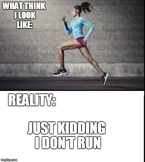WHAT THINK I LOOK LIKE: REALITY: JUST KIDDING I DON'T RUN | made w/ Imgflip meme maker