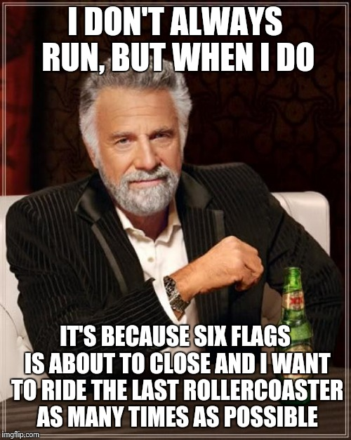 The Most Interesting Man In The World Meme | I DON'T ALWAYS RUN, BUT WHEN I DO IT'S BECAUSE SIX FLAGS IS ABOUT TO CLOSE AND I WANT TO RIDE THE LAST ROLLERCOASTER AS MANY TIMES AS POSSIB | image tagged in memes,the most interesting man in the world | made w/ Imgflip meme maker