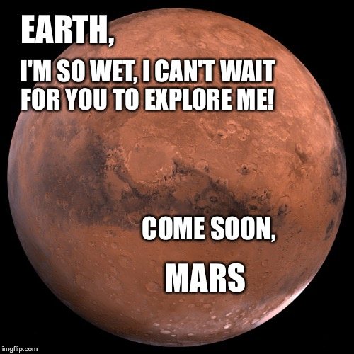 NASA  | EARTH, I'M SO WET, I CAN'T WAIT FOR YOU TO EXPLORE ME! COME SOON, MARS | image tagged in mars,memes,meme,funny memes | made w/ Imgflip meme maker